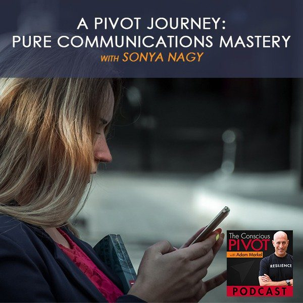 A PIVOT Journey with Sonya Nagy:  Pure Communications Mastery
